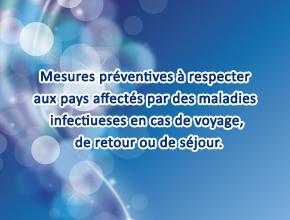 Mesures préventives à respecter aux pays affectés par des maladies infectiueses en cas de voyage, de retour ou de séjour.