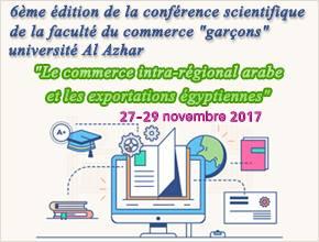 """6ème édition de la conférence scientifique de la faculté du commerce""""garçons"""" université Al Azhar      """"Le commerce intra-régional arabe et les exportations égyptiennes""""                                 27-29 novembre 2017"""